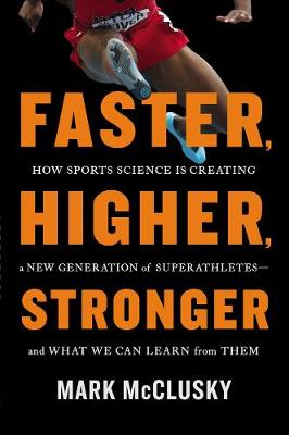 Faster, Higher, Stronger: How Sports Science is Creating a New Generation of Superathletes - and What We Can Learn From Them