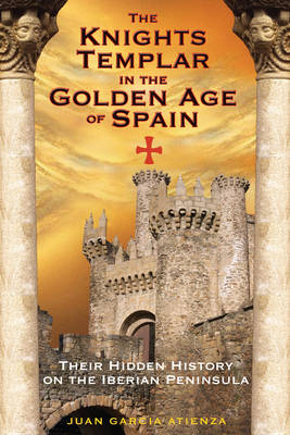 The Knights Templar in the Golden Age of Spain: Their Hidden History on the Iberian Peninsula