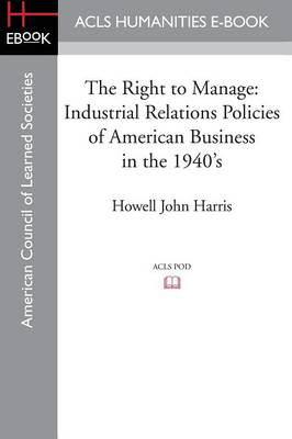 The Right to Manage: Industrial Relations Policies of American Business in the 1940's