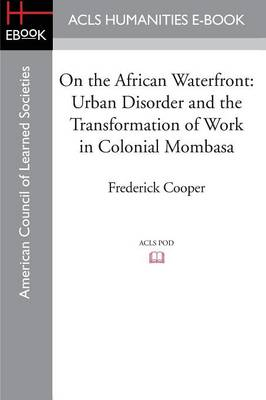 On the African Waterfront: Urban Disorder and the Transformation of Work in Colonial Mombasa