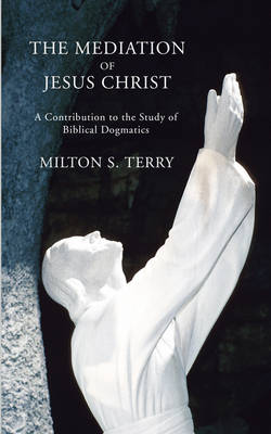 Mediation of Jesus Christ: A Contribution to the Study of Biblical Dogmatics