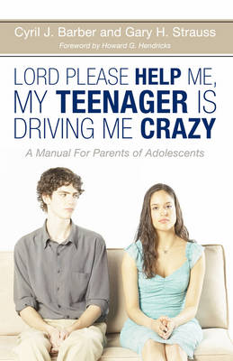 Lord, Please Help Me, My Teenager Is Driving Me Crazy: A Manual for the Parents of Adolescents