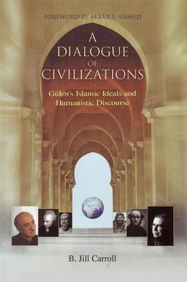 A Dialogue of Civilizations: Gulen's Islamic Ideals and Humanistic Discourse