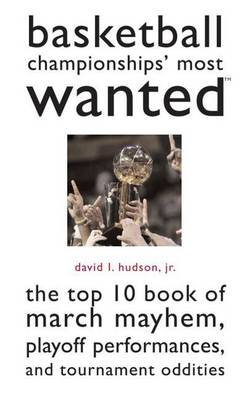 Basketball Championships' Most Wanted: The Top 10 Book of March Mayhem, Playoff Performances and Tournament Oddities
