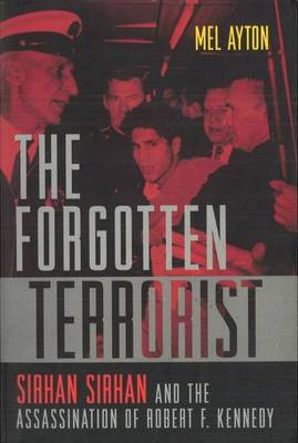 The Forgotten Terrorist: Sirhan Sirhan and the Assassination of Robert F. Kennedy