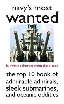 Navy'S Most Wanted (TM): The Top 10 Book of Admirable Admirals, Sleek Submarines, and Other Naval Oddities