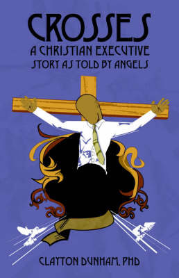 Crosses: A Christian Executive's Story as Told by Angels