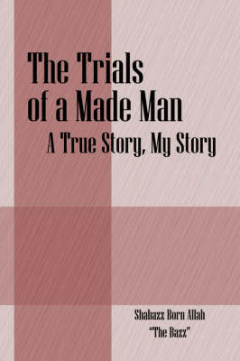 The Trials of a Made Man: A True Story, My Story