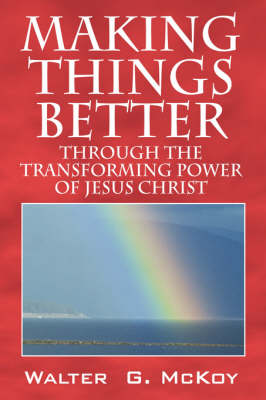 Making Things Better: Through the Transforming Power of Jesus Christ