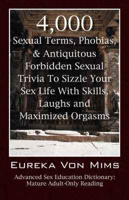 4,000 Sexual Terms, Phobias & Antiquitous Forbidden Sexual Trivia to Sizzle Your Sex Life with Skills, Laughs, and Maximized Orgasms! Advanced Sex Education Dictionary : Mature Adult-Only Reading