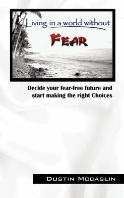 Living in a World Without Fear: Decide Your Fear Free Future and Start Making the Right Choices