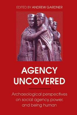 Agency Uncovered: Archaeological Perspectives on Social Agency, Power, and Being Human