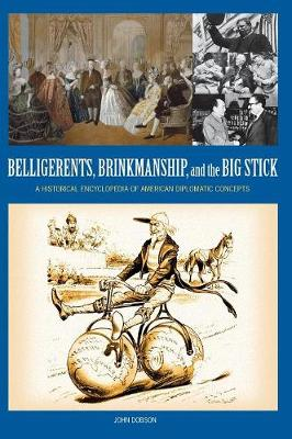 Belligerents, Brinkmanship, and the Big Stick: A Historical Encyclopedia of American Diplomatic Concepts