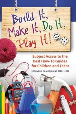Build It, Make It, Do It, Play It!: Subject Access to the Best How-To Guides for Children and Teens