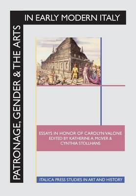 Patronage, Gender and the Arts in Early Modern Italy: Essays in Honor of Carolyn Valone