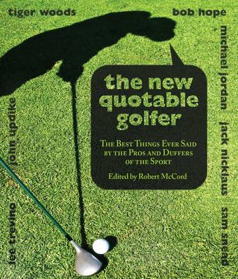 New Quotable Golfer: The Best Things Ever Said By The Pros And Duffers Of The Sport