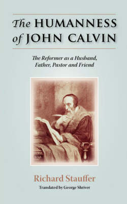 The Humanness of John Calvin: The Reformer as a Husband, Father, Pastor & Friend