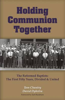 Holding Communion Together: The Reformed Baptists, the First Fifty Years - Divided & United