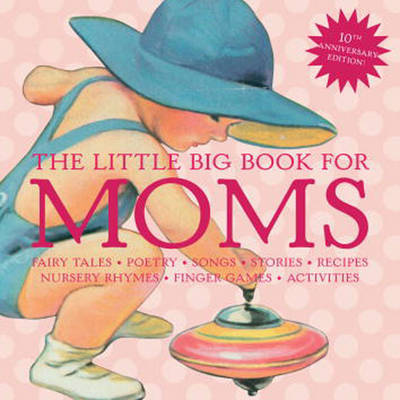 The Little Big Book for Moms: Fairytales, Nursery Rhymes, Recipes, Quotes, Songs and Activities