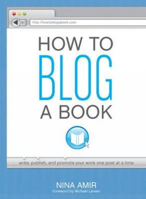 How to Blog a Book: A Step-by-Step Guide to Writing and Publishing Your Manuscript on the Internet One Post at a Time