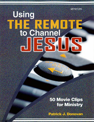Using the Remote to Channel Jesus: 50 Movie Clips for Ministry