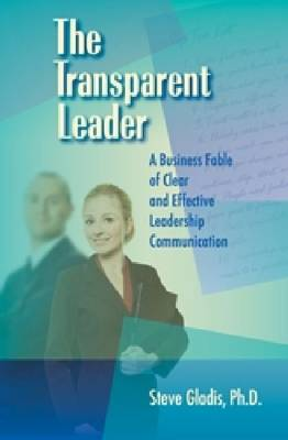 The Transparent Leader: Effective Leadership Communication a Business Leadership Fable