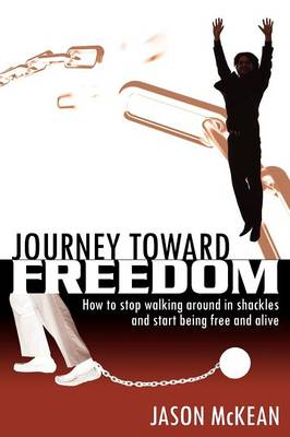 Journey Toward Freedom: How to Stop Walking Around in Shackles and Start Being Free and Alive