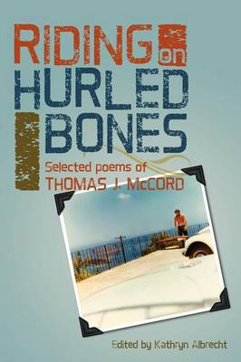 Riding on Hurled Bones: Selected Poems of Thomas J. McCord