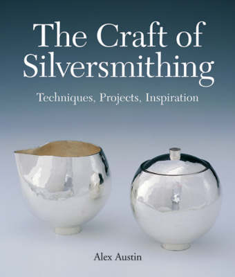Craft of Silversmithing: Techniques, Projects, Inspiration