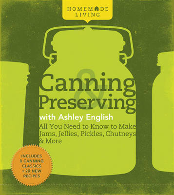 Canning and Preserving with Ashley English: All You Need to Know to Make Jams, Jellies, Pickles, Chutneys and More