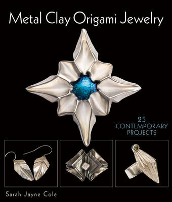 Metal Clay Origami Jewelry: 25 Contemporary Projects