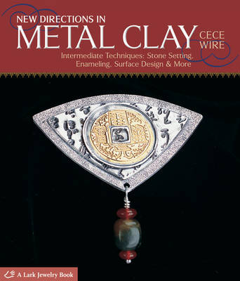 New Directions in Metal Clay: Intermediate Techniques - Stone Setting, Enameling, Surface Design and More