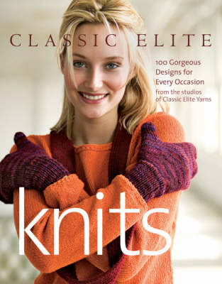 """Classic Elite"" Knits: 100 Gorgeous Designs for Every Occasion from the Studios of Classic Elite Yarns"