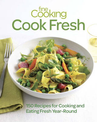 Fine Cooking Cook Fresh: 150 Recipes for Cooking and Eating Year-round