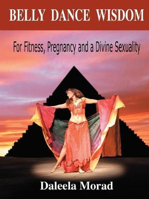 Belly Dance Wisdom: For Fitness, Pregnancy and a Divine Sexuality