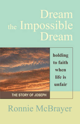 Dream the Impossible Dream: Holding to Faith When Life is Unfair - The Story of Joseph