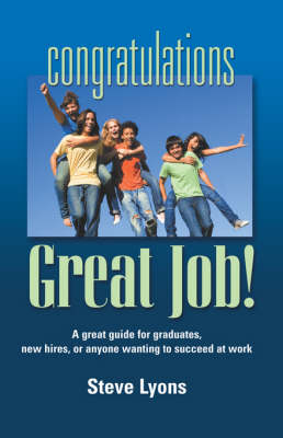 CONGRATULATIONS - GREAT JOB! A Great Guide for Graduates, New Hires, or Anyone Wanting to Succeed at Work