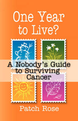 ONE YEAR TO LIVE? A Nobody's Guide to Surviving Cancer