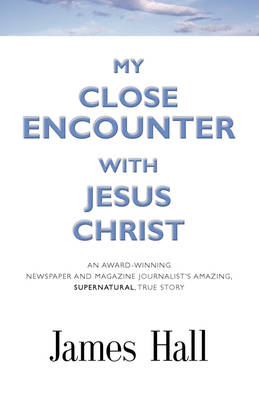 My Close Encounter with Jesus Christ: An Award-Winning Newspaper and Magazine Journalist's Amazing, Supernatural, True Story