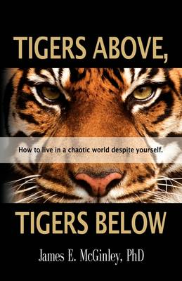 Tigers Above, Tigers Below: How to Live in a Chaotic World Despite Yourself