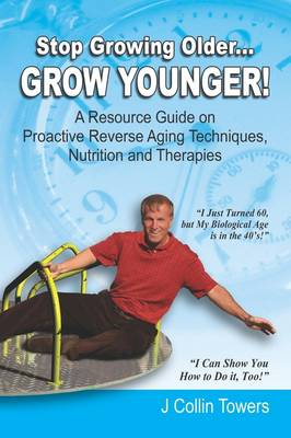 Stop Growing Older...Grow Younger: A Resource Guide on Reverse Aging Techniques, Nutrition and Therapies