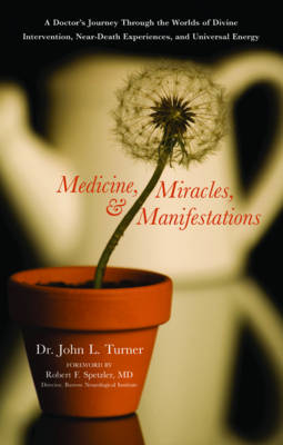 Medicine, Miracles and Manifestations: A Doctor's Journey Through the Worlds of Divine Interventions, Near-Death Experiences, and Universal Energy