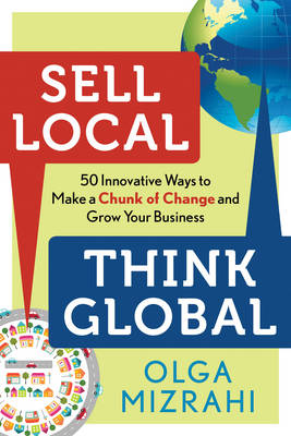 Sell Local Think Global: 50 Innovative Ways to Make a Chunk of Change and Grow Your Business