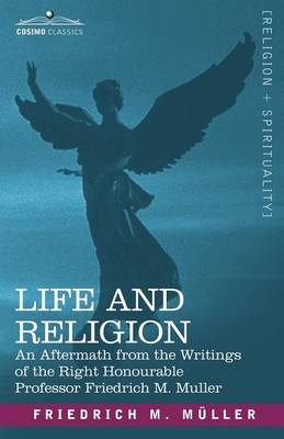 Life and Religion: An Aftermath from the Writings of the Right Honourable Professor F. Max Muller