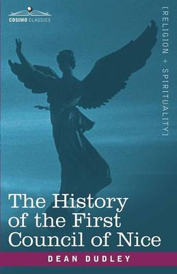 The History of the First Council of Nice: A Worlds Christian Convention, A.D.325 with a Life of Constantine