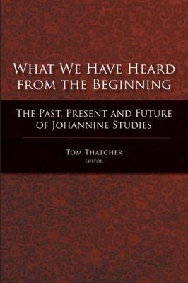 What We Have Heard from the Beginning: The Past, Present and Future of Johannine Studies