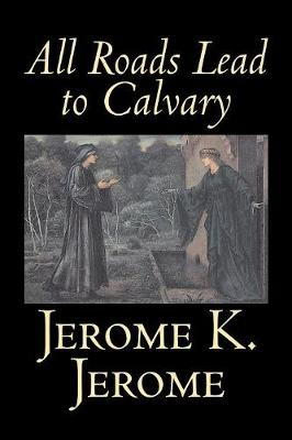 All Roads Lead to Calvary by Jerome K. Jerome, Fiction, Classics, Literary