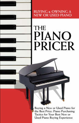 The Piano Pricer: Buying & Owning a New or Used Piano: Buying a New or Used Piano for the Best Price: Piano Purchasing Tactics for Your Best New or Used Piano Buying Experience