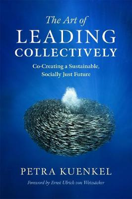 The Art of Leading Collectively: How We Can Co-Create a Better Future : A Guide to Collaborative Impact for Sustainability Change Agents from Companies, the Public Sector, and Civil Society