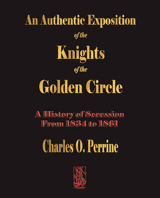 Authentic Exposition of the Knights of the Golden Circle a History of Secession from 1834 to 1861